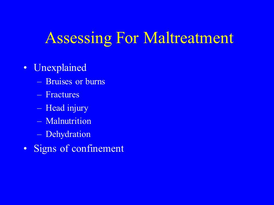 Assessing For Maltreatment Unexplained –Bruises or burns –Fractures –Head injury –Malnutrition –Dehydration Signs of confinement