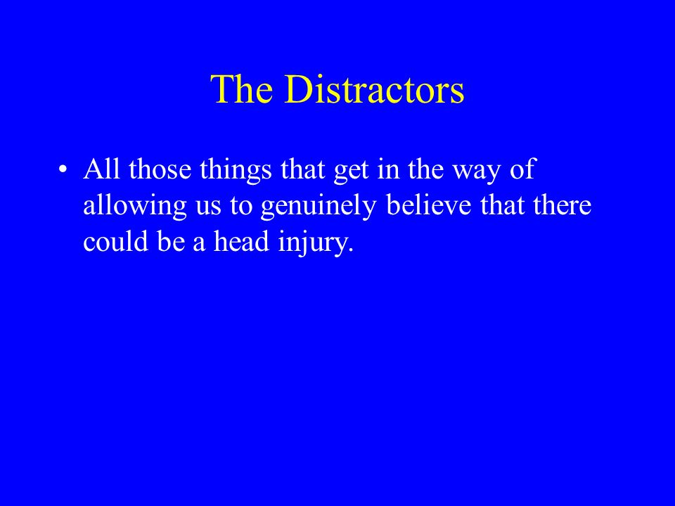 The Distractors All those things that get in the way of allowing us to genuinely believe that there could be a head injury.