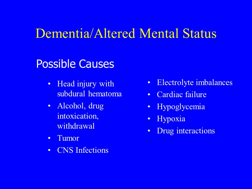 Dementia/Altered Mental Status Head injury with subdural hematoma Alcohol, drug intoxication, withdrawal Tumor CNS Infections Electrolyte imbalances C