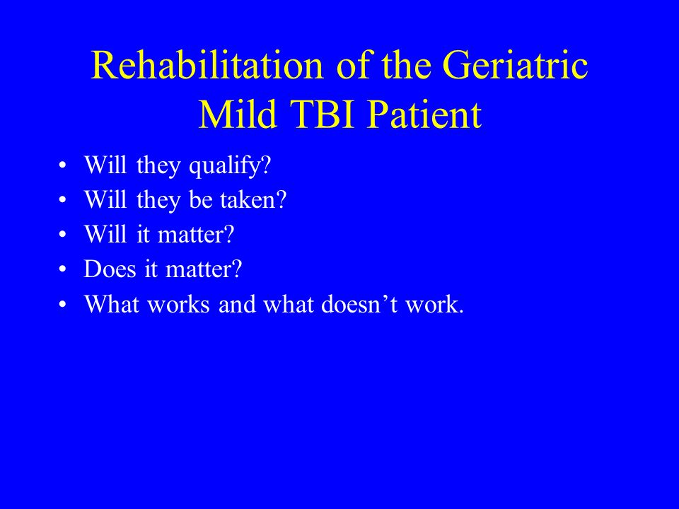 Rehabilitation of the Geriatric Mild TBI Patient Will they qualify? Will they be taken? Will it matter? Does it matter? What works and what doesnt wor