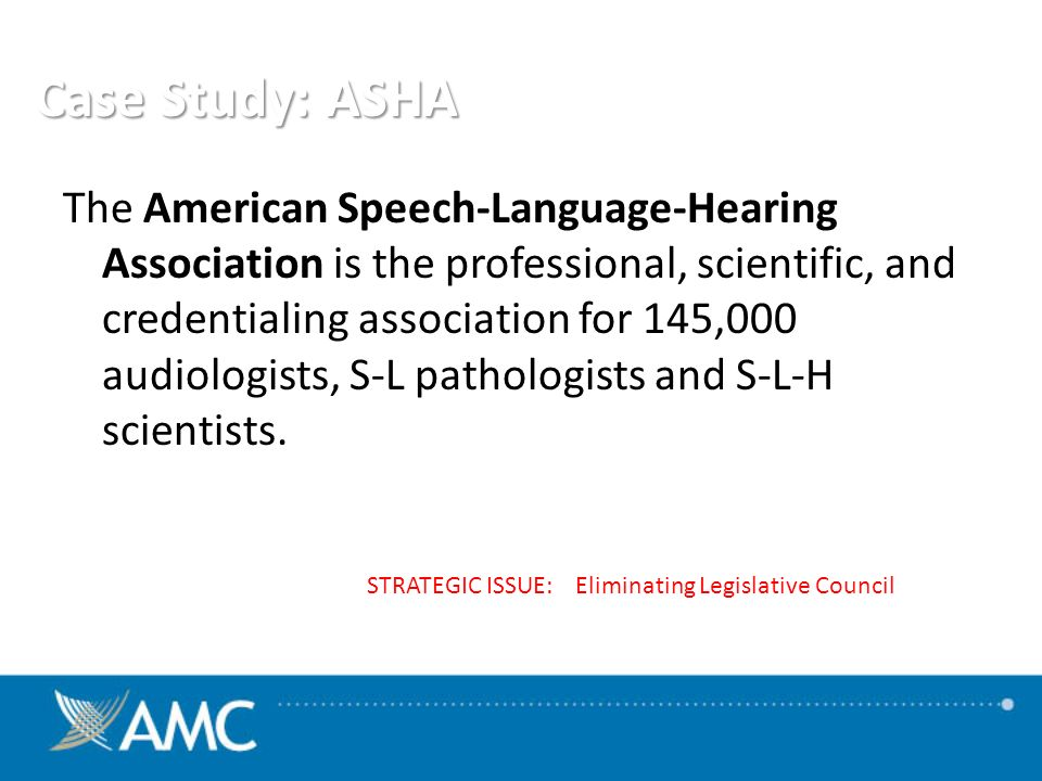 Case Study: ASHA The American Speech-Language-Hearing Association is the professional, scientific, and credentialing association for 145,000 audiologists, S-L pathologists and S-L-H scientists.