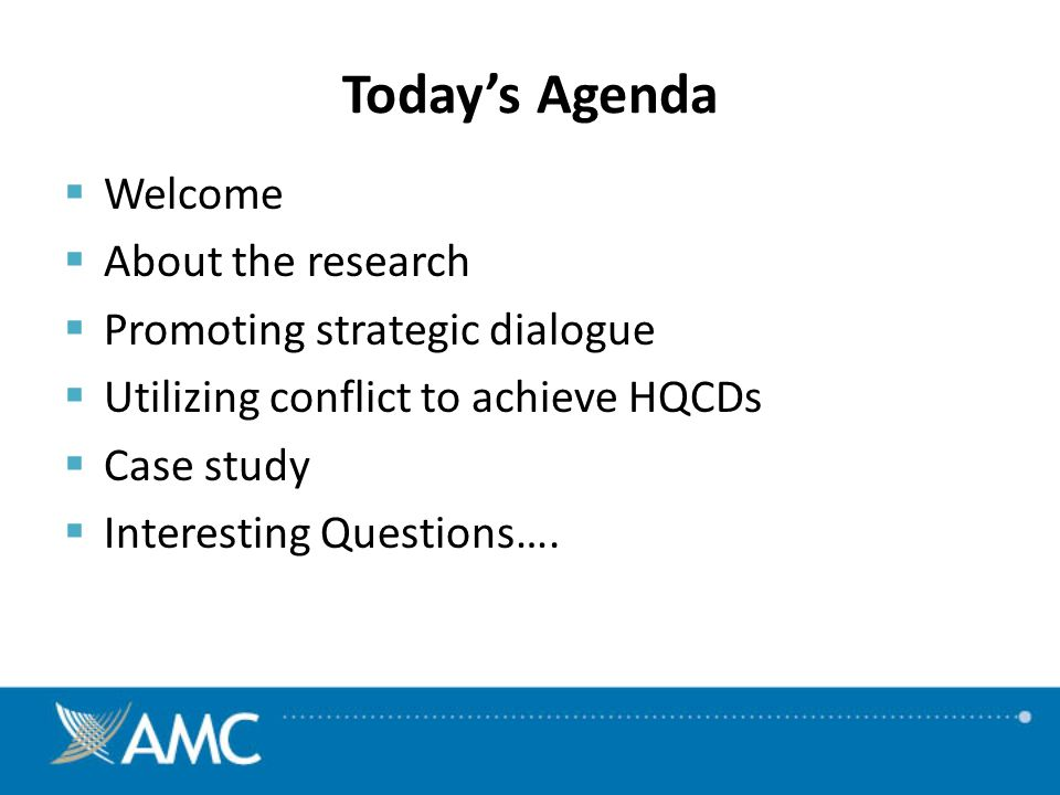 Todays Agenda Welcome About the research Promoting strategic dialogue Utilizing conflict to achieve HQCDs Case study Interesting Questions….