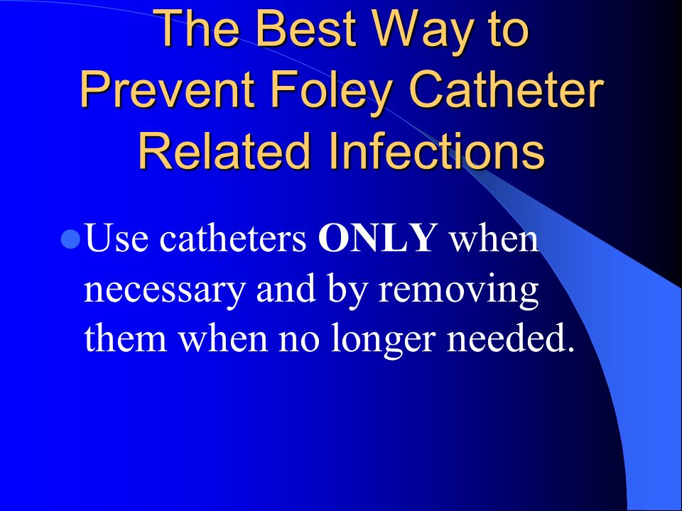 The Best Way to Prevent Foley Catheter Related Infections Use catheters ONLY when necessary and by removing them when no longer needed.