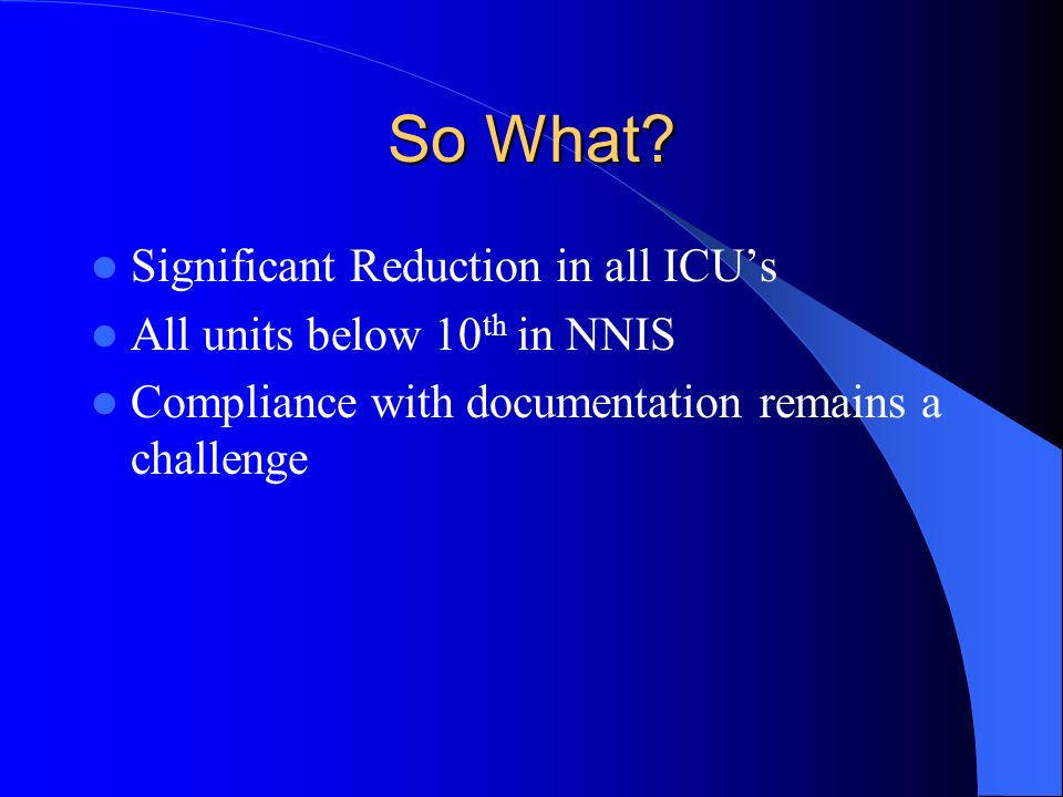 So What? Significant Reduction in all ICUs All units below 10 th in NNIS Compliance with documentation remains a challenge