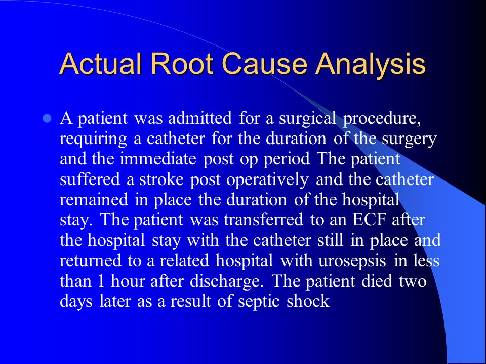 Actual Root Cause Analysis A patient was admitted for a surgical procedure, requiring a catheter for the duration of the surgery and the immediate pos