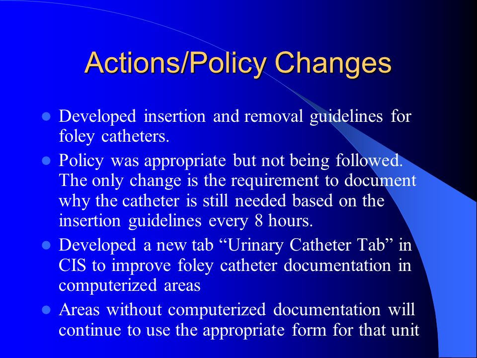 Actions/Policy Changes Developed insertion and removal guidelines for foley catheters. Policy was appropriate but not being followed. The only change