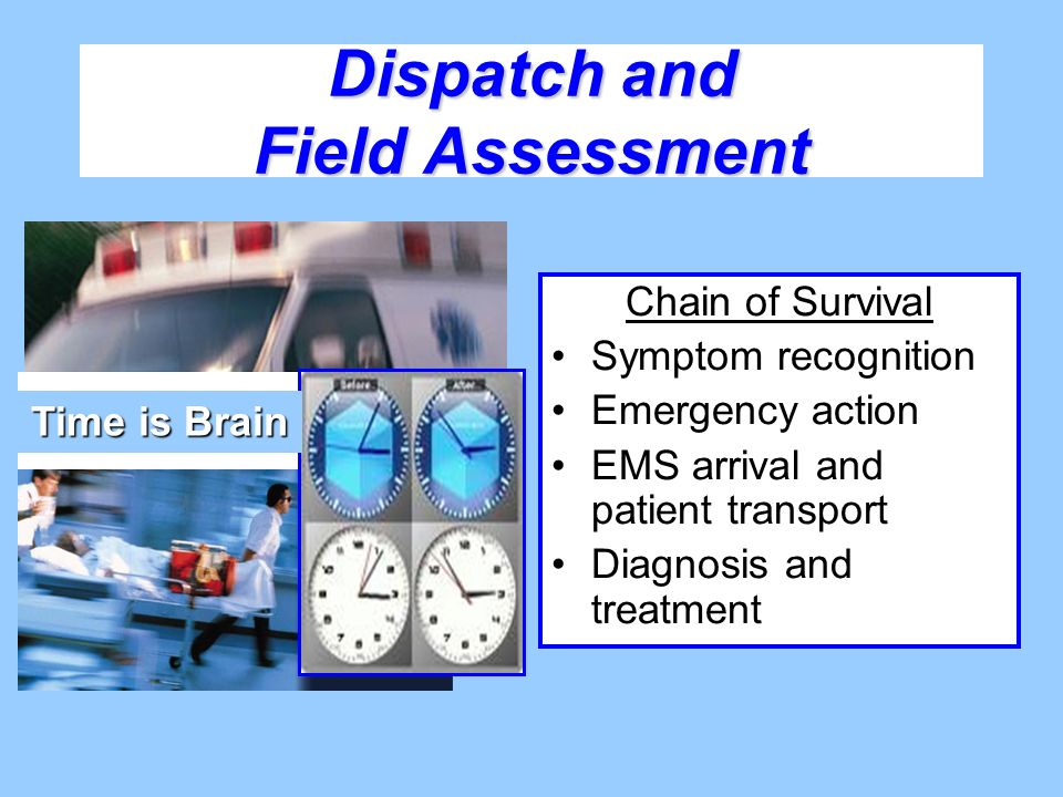 Dispatch and Field Assessment Chain of Survival Symptom recognition Emergency action EMS arrival and patient transport Diagnosis and treatment Time is