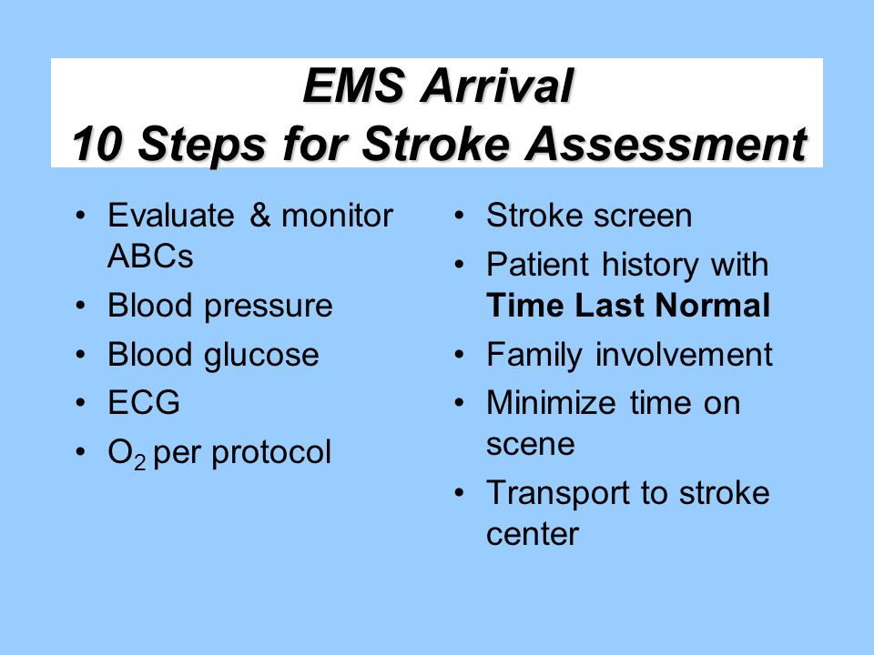 EMS Arrival 10 Steps for Stroke Assessment Evaluate & monitor ABCs Blood pressure Blood glucose ECG O 2 per protocol Stroke screen Patient history wit