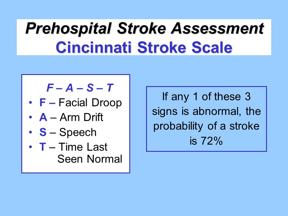 Prehospital Stroke Assessment Cincinnati Stroke Scale F – A – S – T F – Facial Droop A – Arm Drift S – Speech T – Time Last Seen Normal If any 1 of th