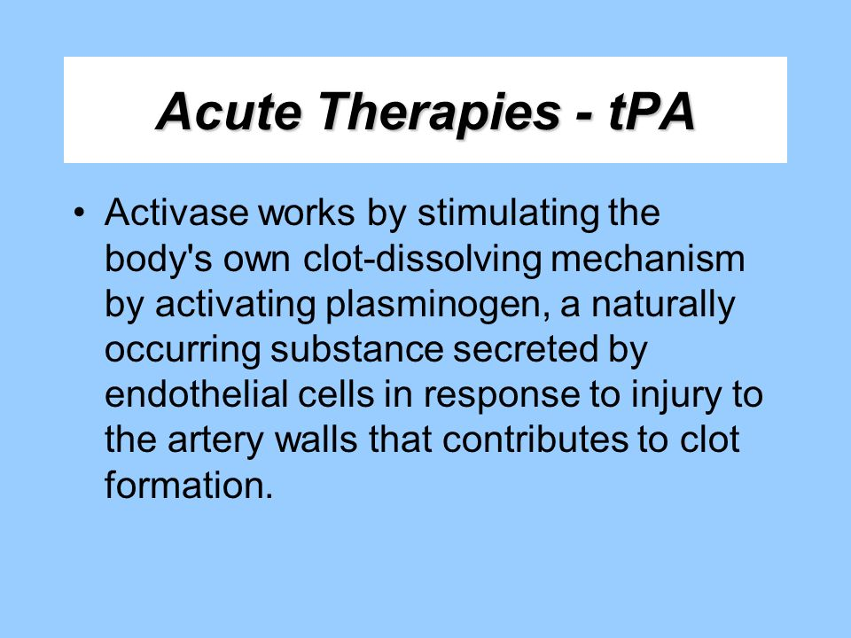Acute Therapies - tPA Activase works by stimulating the body's own clot-dissolving mechanism by activating plasminogen, a naturally occurring substanc