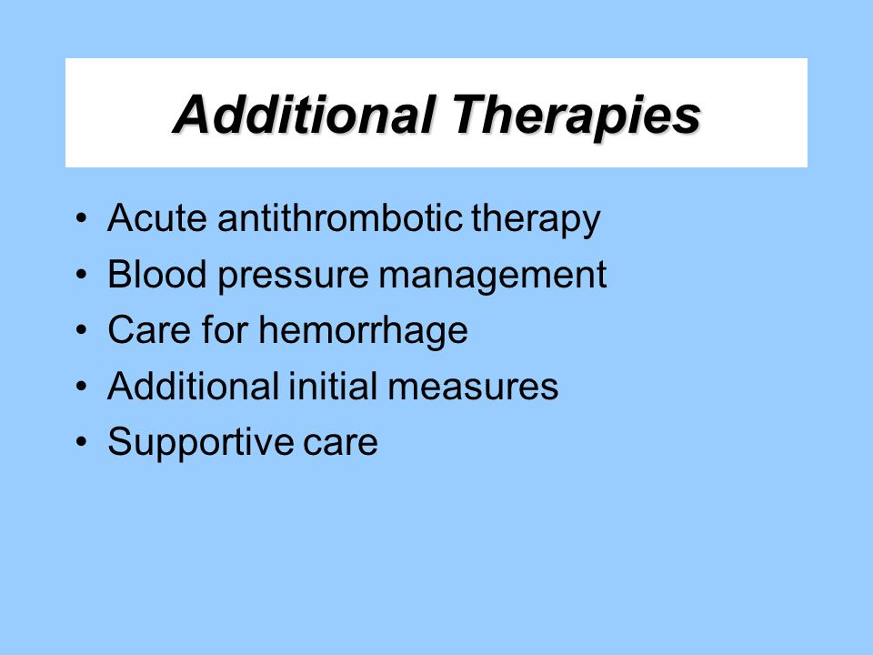 Additional Therapies Acute antithrombotic therapy Blood pressure management Care for hemorrhage Additional initial measures Supportive care