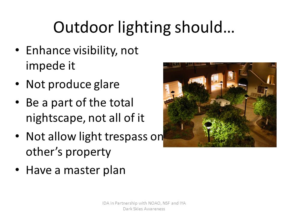 Outdoor lighting should… Enhance visibility, not impede it Not produce glare Be a part of the total nightscape, not all of it Not allow light trespass on others property Have a master plan IDA in Partnership with NOAO, NSF and IYA Dark Skies Awareness