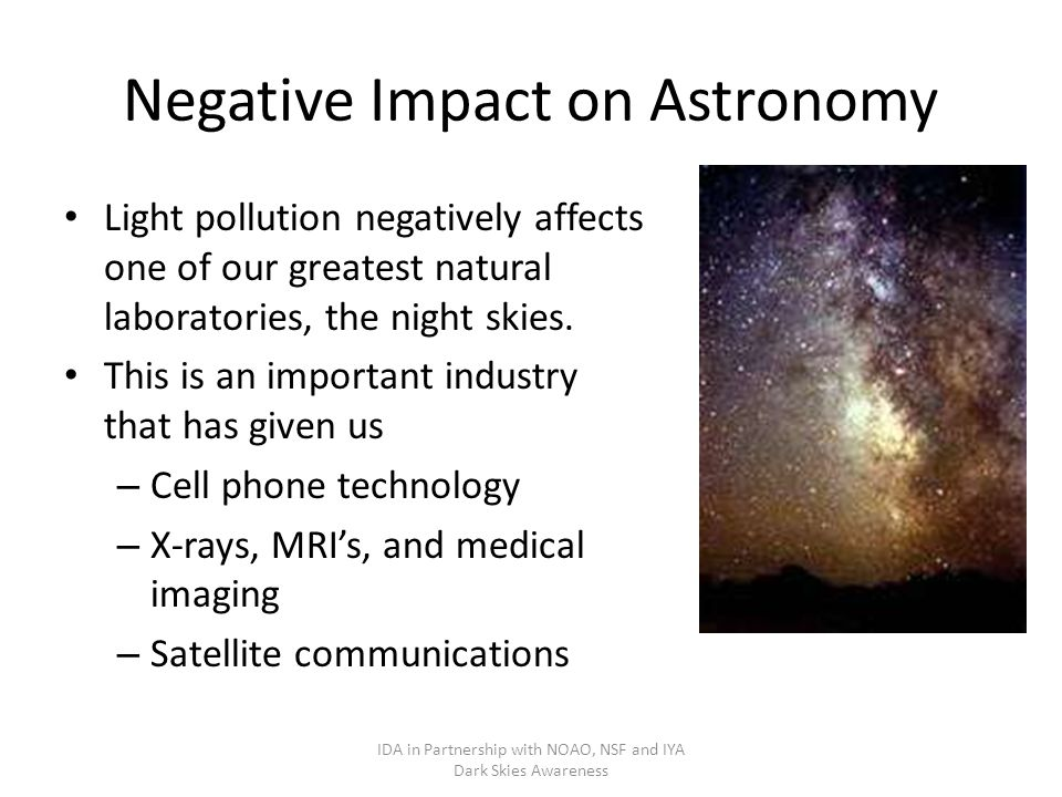 Negative Impact on Astronomy Light pollution negatively affects one of our greatest natural laboratories, the night skies.