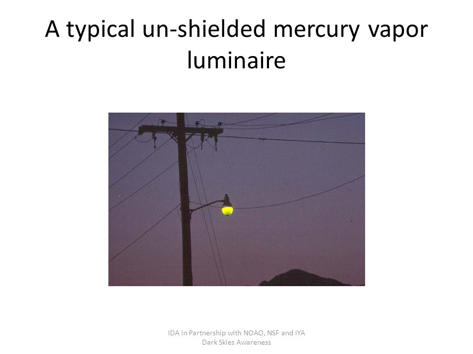 A typical un-shielded mercury vapor luminaire IDA in Partnership with NOAO, NSF and IYA Dark Skies Awareness