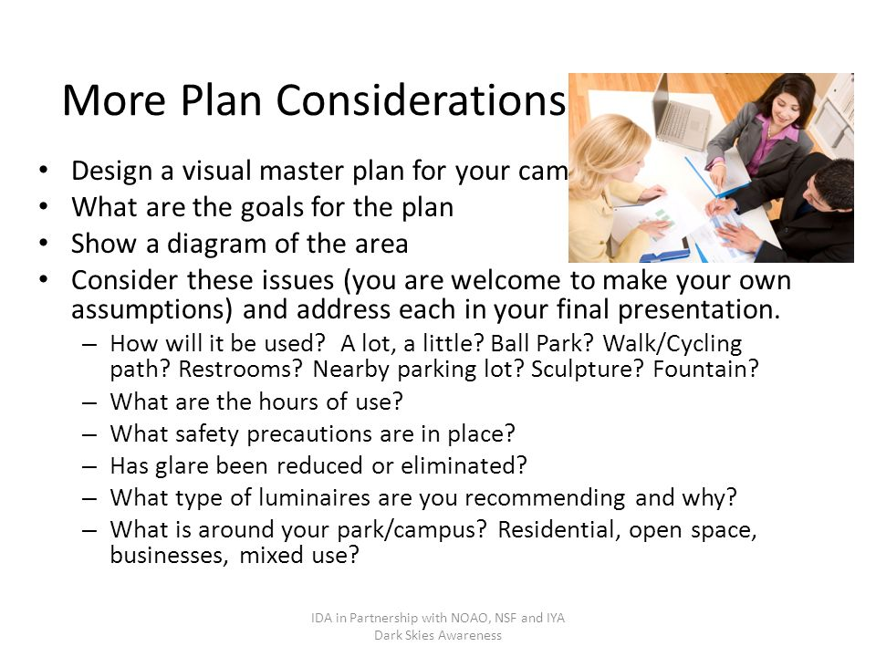 More Plan Considerations Design a visual master plan for your campus: What are the goals for the plan Show a diagram of the area Consider these issues (you are welcome to make your own assumptions) and address each in your final presentation.
