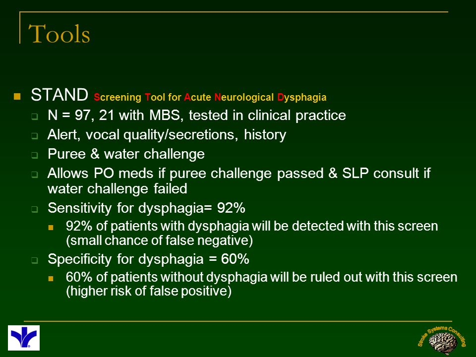 Tools STAND Screening Tool for Acute Neurological Dysphagia N = 97, 21 with MBS, tested in clinical practice Alert, vocal quality/secretions, history
