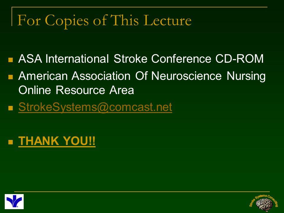 For Copies of This Lecture ASA International Stroke Conference CD-ROM American Association Of Neuroscience Nursing Online Resource Area StrokeSystems@