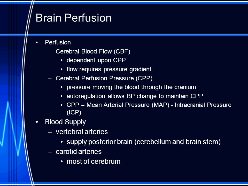 Brain Perfusion Perfusion –Cerebral Blood Flow (CBF) dependent upon CPP flow requires pressure gradient –Cerebral Perfusion Pressure (CPP) pressure mo