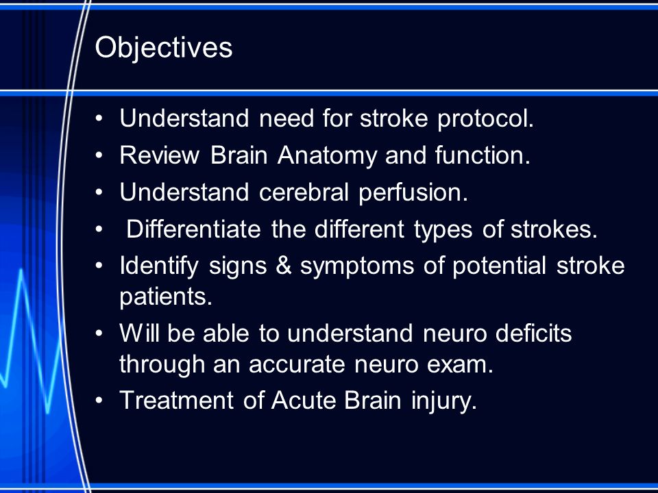 Objectives Understand need for stroke protocol. Review Brain Anatomy and function. Understand cerebral perfusion. Differentiate the different types of