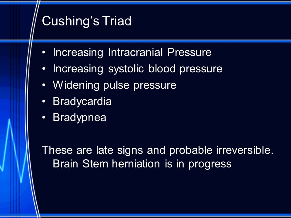 Cushings Triad Increasing Intracranial Pressure Increasing systolic blood pressure Widening pulse pressure Bradycardia Bradypnea These are late signs