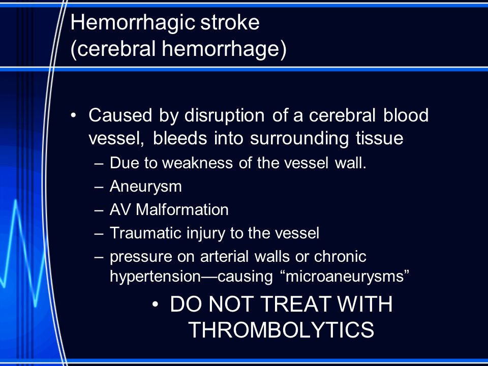Hemorrhagic stroke (cerebral hemorrhage) Caused by disruption of a cerebral blood vessel, bleeds into surrounding tissue –Due to weakness of the vesse