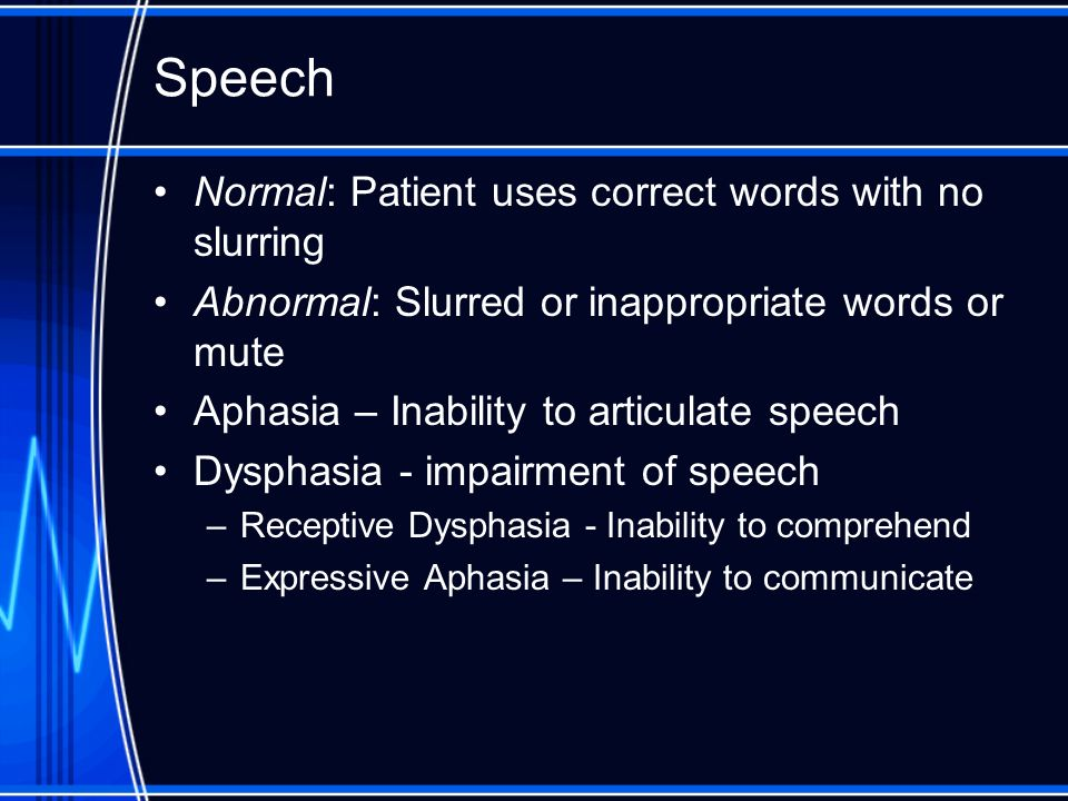 Speech Normal: Patient uses correct words with no slurring Abnormal: Slurred or inappropriate words or mute Aphasia – Inability to articulate speech D