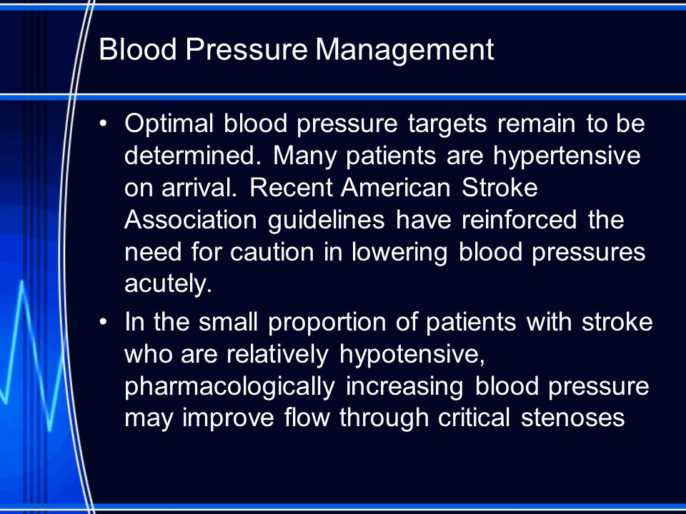 Blood Pressure Management Optimal blood pressure targets remain to be determined. Many patients are hypertensive on arrival. Recent American Stroke As