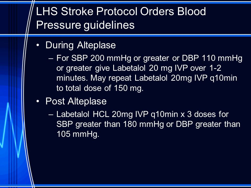 LHS Stroke Protocol Orders Blood Pressure guidelines During Alteplase –For SBP 200 mmHg or greater or DBP 110 mmHg or greater give Labetalol 20 mg IVP