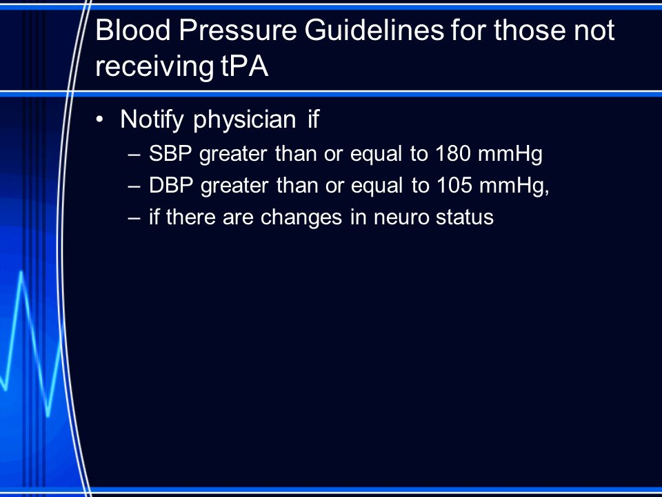 Blood Pressure Guidelines for those not receiving tPA Notify physician if –SBP greater than or equal to 180 mmHg –DBP greater than or equal to 105 mmH
