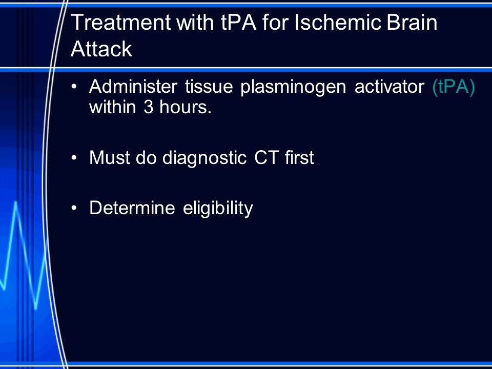 Treatment with tPA for Ischemic Brain Attack Administer tissue plasminogen activator (tPA) within 3 hours. Must do diagnostic CT first Determine eligi