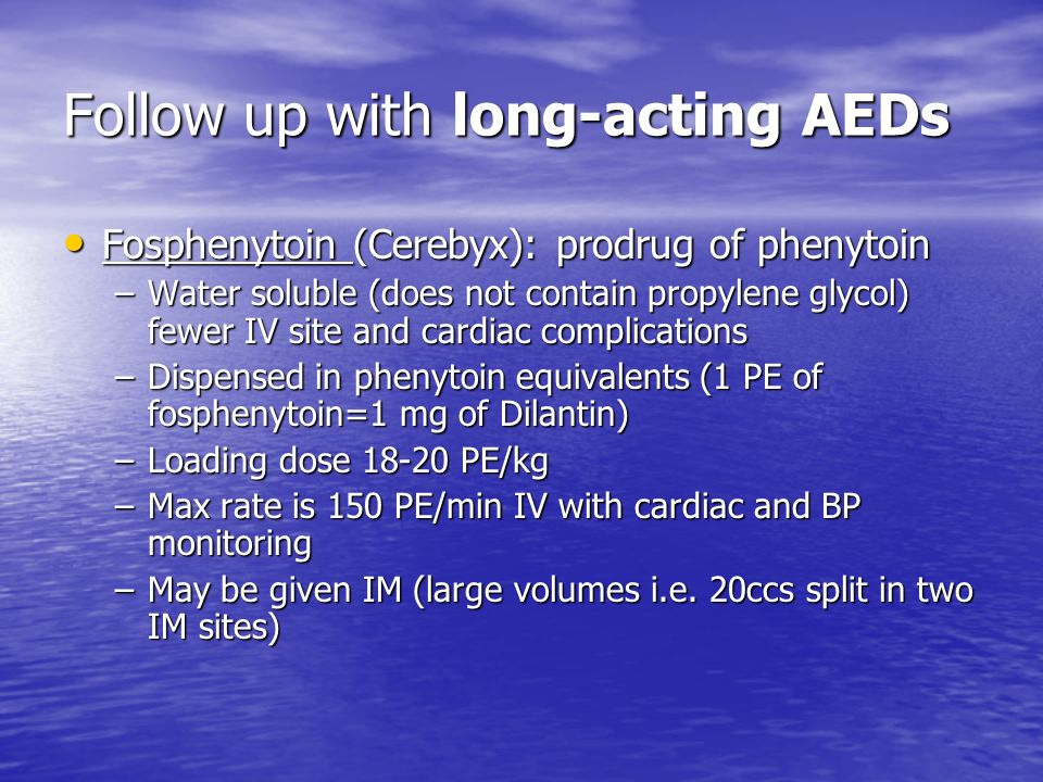 Follow up with long-acting AEDs Fosphenytoin (Cerebyx): prodrug of phenytoin Fosphenytoin (Cerebyx): prodrug of phenytoin –Water soluble (does not con