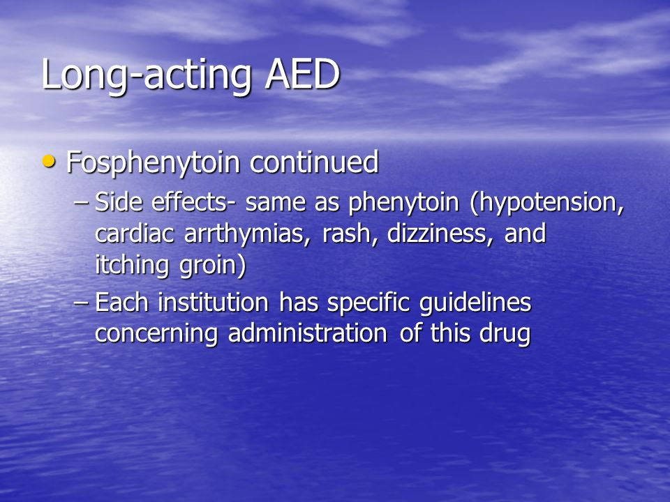 Long-acting AED Fosphenytoin continued Fosphenytoin continued –Side effects- same as phenytoin (hypotension, cardiac arrthymias, rash, dizziness, and