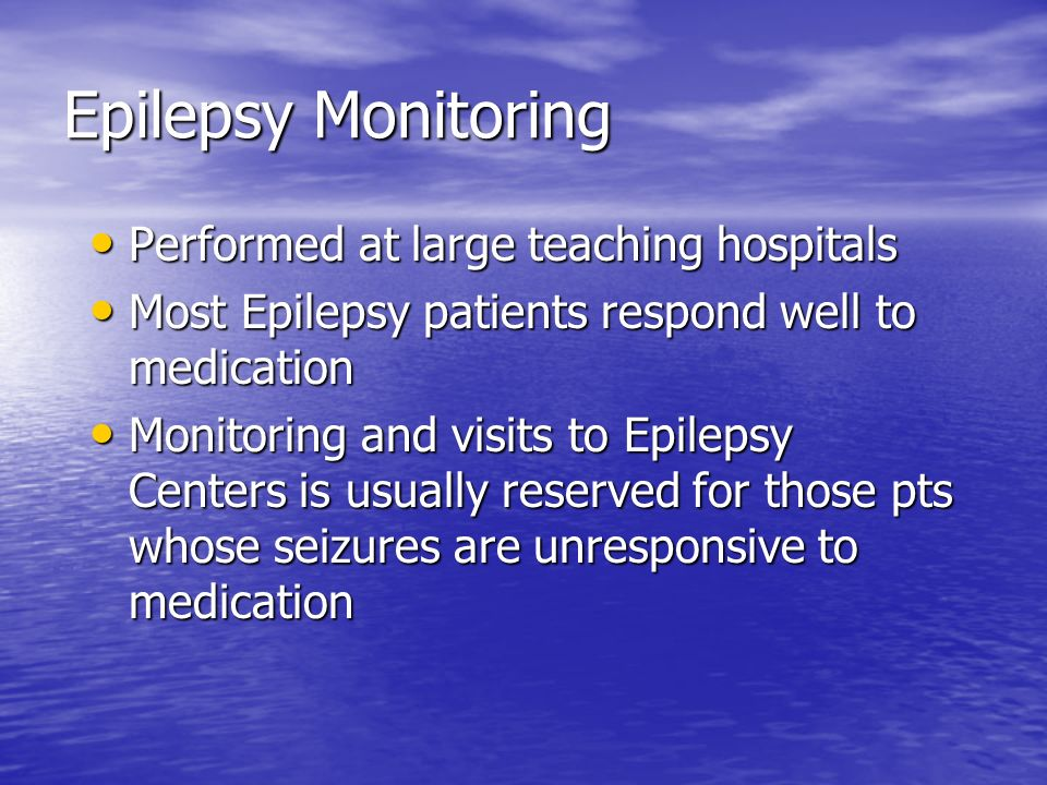 Epilepsy Monitoring Performed at large teaching hospitals Performed at large teaching hospitals Most Epilepsy patients respond well to medication Most