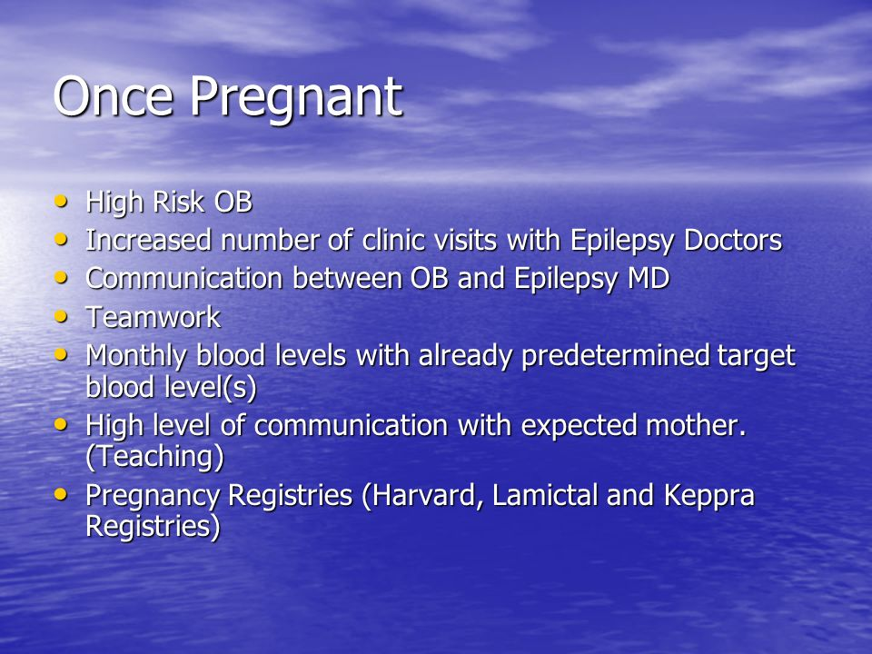 Once Pregnant High Risk OB High Risk OB Increased number of clinic visits with Epilepsy Doctors Increased number of clinic visits with Epilepsy Doctor