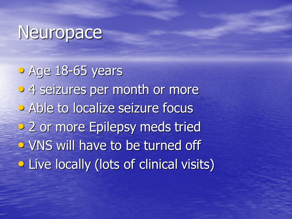 Neuropace Age 18-65 years Age 18-65 years 4 seizures per month or more 4 seizures per month or more Able to localize seizure focus Able to localize se