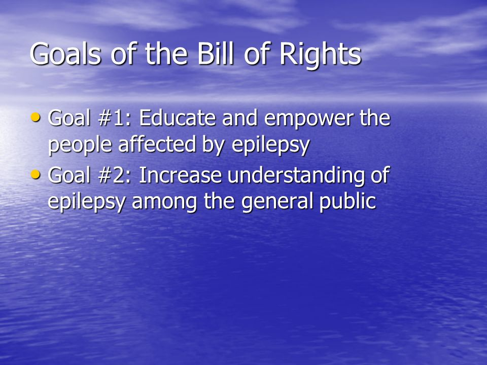 Goals of the Bill of Rights Goal #1: Educate and empower the people affected by epilepsy Goal #1: Educate and empower the people affected by epilepsy