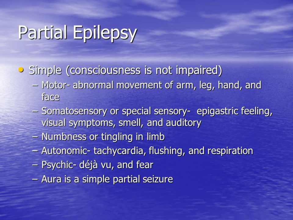 Partial Epilepsy Complex (consciousness is impaired) Complex (consciousness is impaired) –Most common in adult epilepsy population –May or may not start with simple partial –May see staring lasting seconds to minutes –May see semipurposeful repetitive movements (i.e.