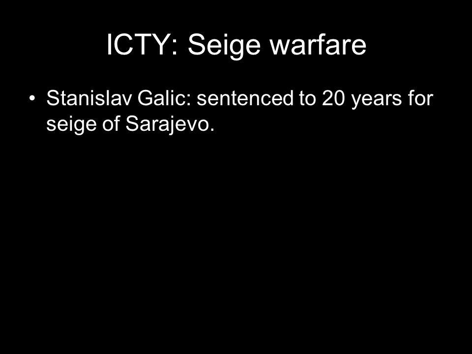 ICTY: Seige warfare Stanislav Galic: sentenced to 20 years for seige of Sarajevo.