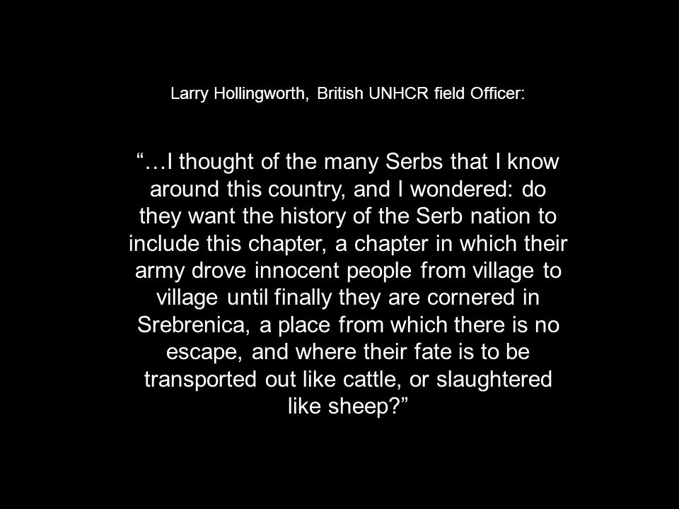 Larry Hollingworth, British UNHCR field Officer: …I thought of the many Serbs that I know around this country, and I wondered: do they want the history of the Serb nation to include this chapter, a chapter in which their army drove innocent people from village to village until finally they are cornered in Srebrenica, a place from which there is no escape, and where their fate is to be transported out like cattle, or slaughtered like sheep