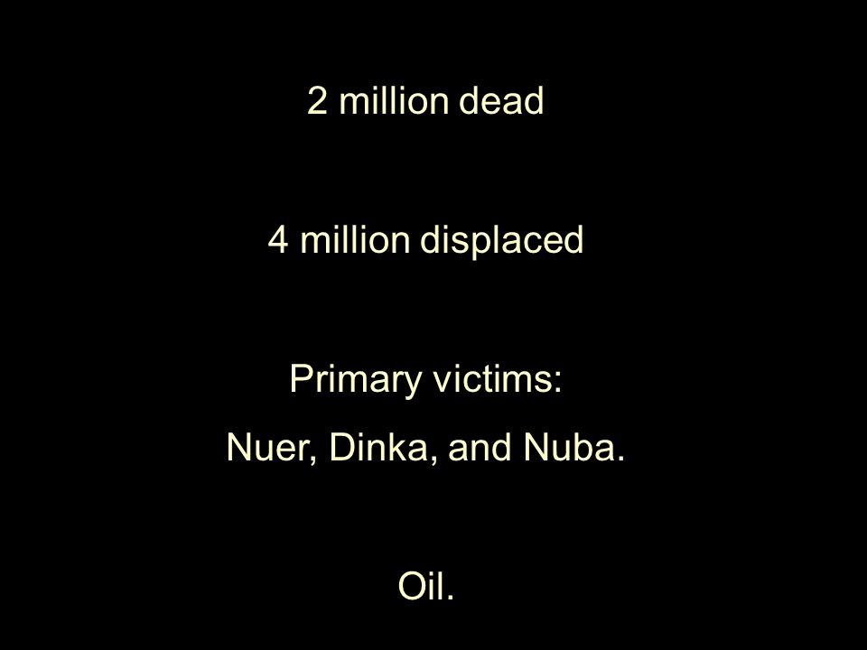 2 million dead 4 million displaced Primary victims: Nuer, Dinka, and Nuba. Oil.