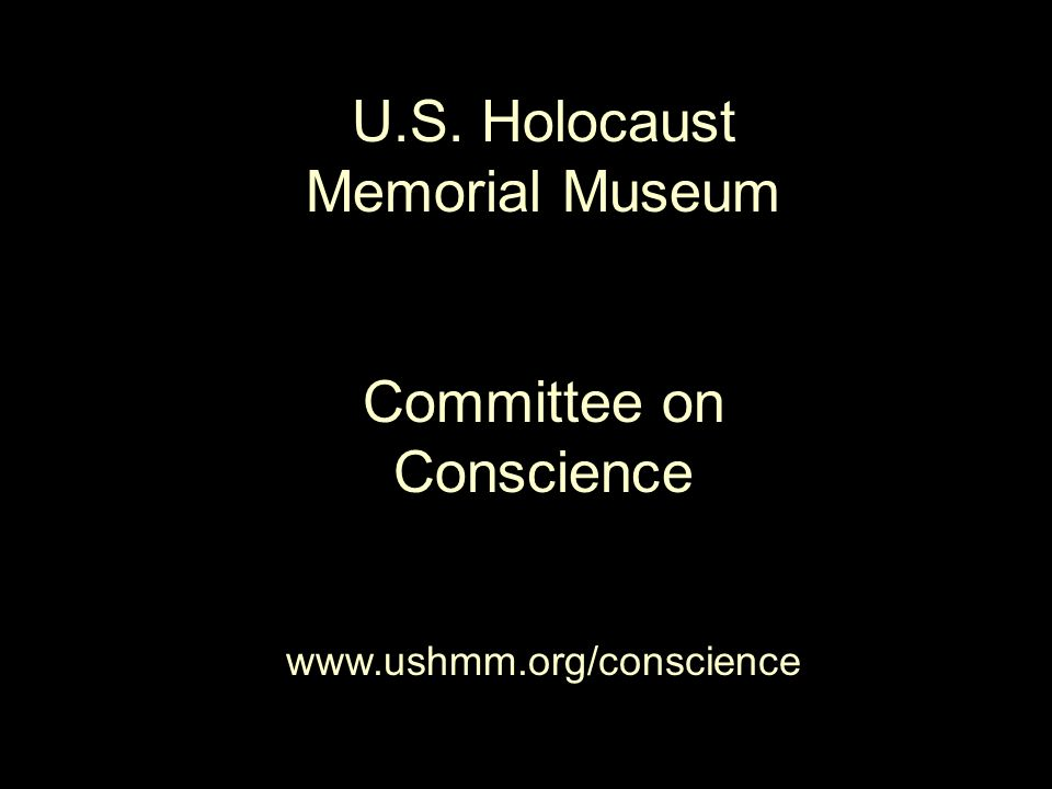 U.S. Holocaust Memorial Museum Committee on Conscience www.ushmm.org/conscience