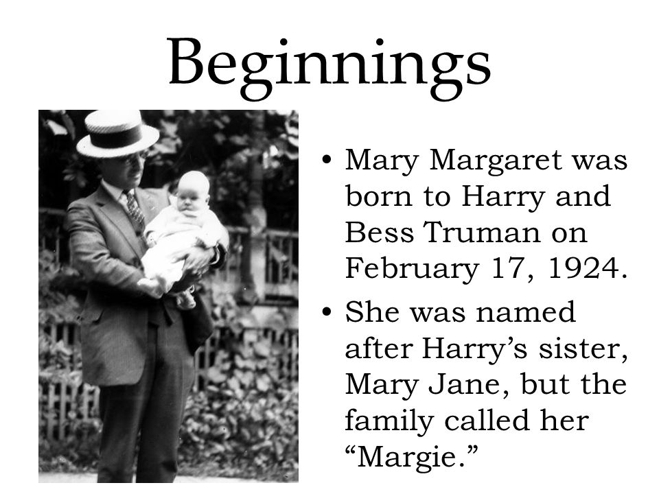 Beginnings Mary Margaret was born to Harry and Bess Truman on February 17, 1924.