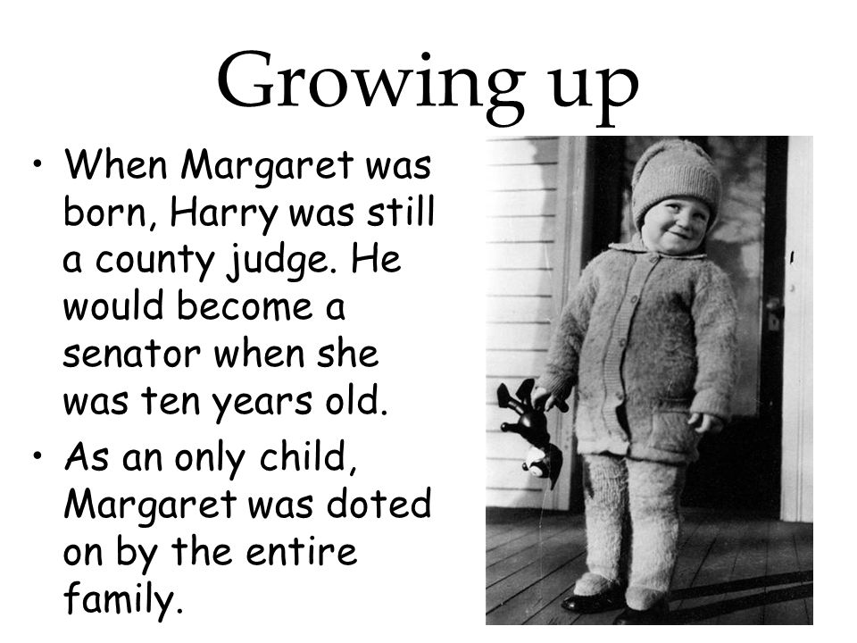 Growing up When Margaret was born, Harry was still a county judge.
