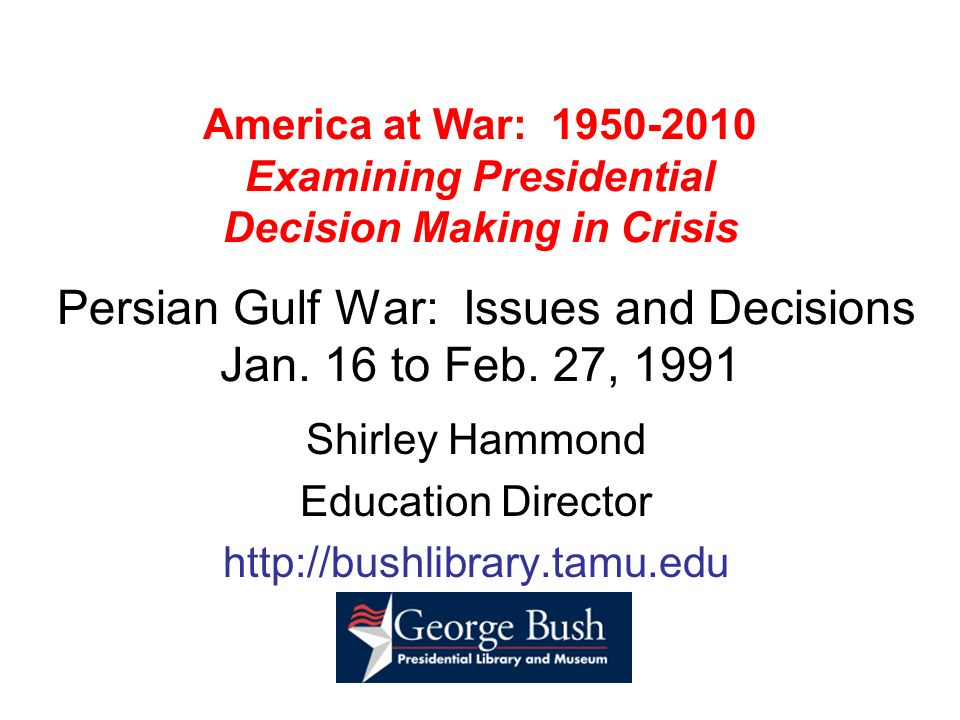 America at War: 1950-2010 Examining Presidential Decision Making in Crisis Persian Gulf War: Issues and Decisions Jan. 16 to Feb. 27, 1991 Shirley Ham