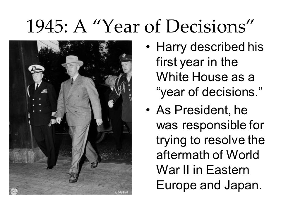 1945: A Year of Decisions Harry described his first year in the White House as a year of decisions.