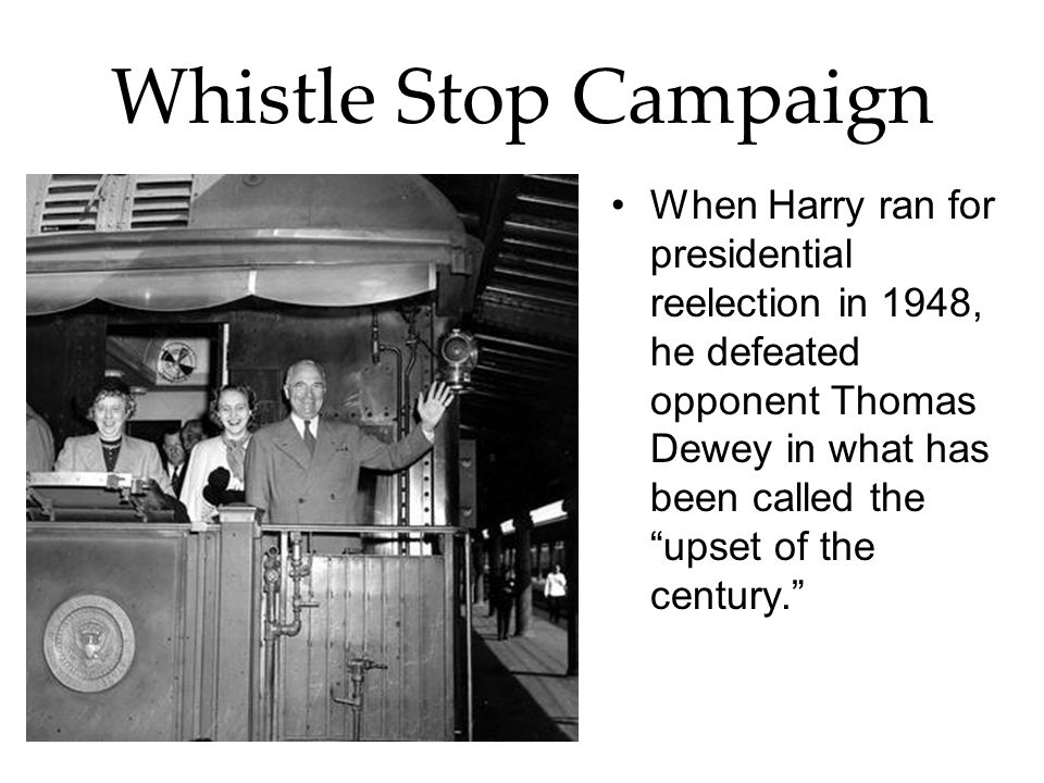 Whistle Stop Campaign When Harry ran for presidential reelection in 1948, he defeated opponent Thomas Dewey in what has been called the upset of the c