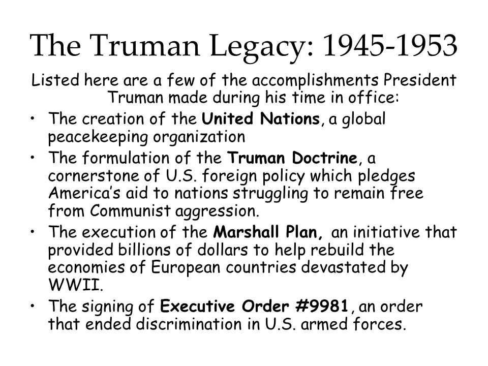 The Truman Legacy: 1945-1953 Listed here are a few of the accomplishments President Truman made during his time in office: The creation of the United Nations, a global peacekeeping organization The formulation of the Truman Doctrine, a cornerstone of U.S.