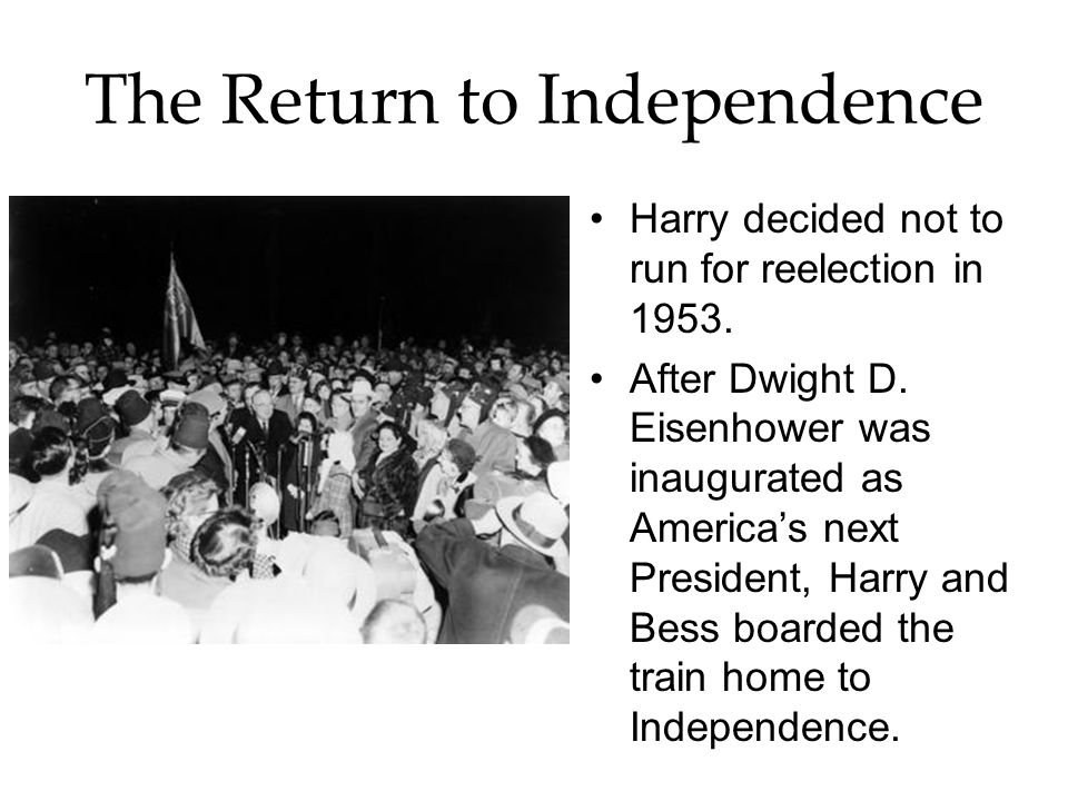 The Return to Independence Harry decided not to run for reelection in 1953.