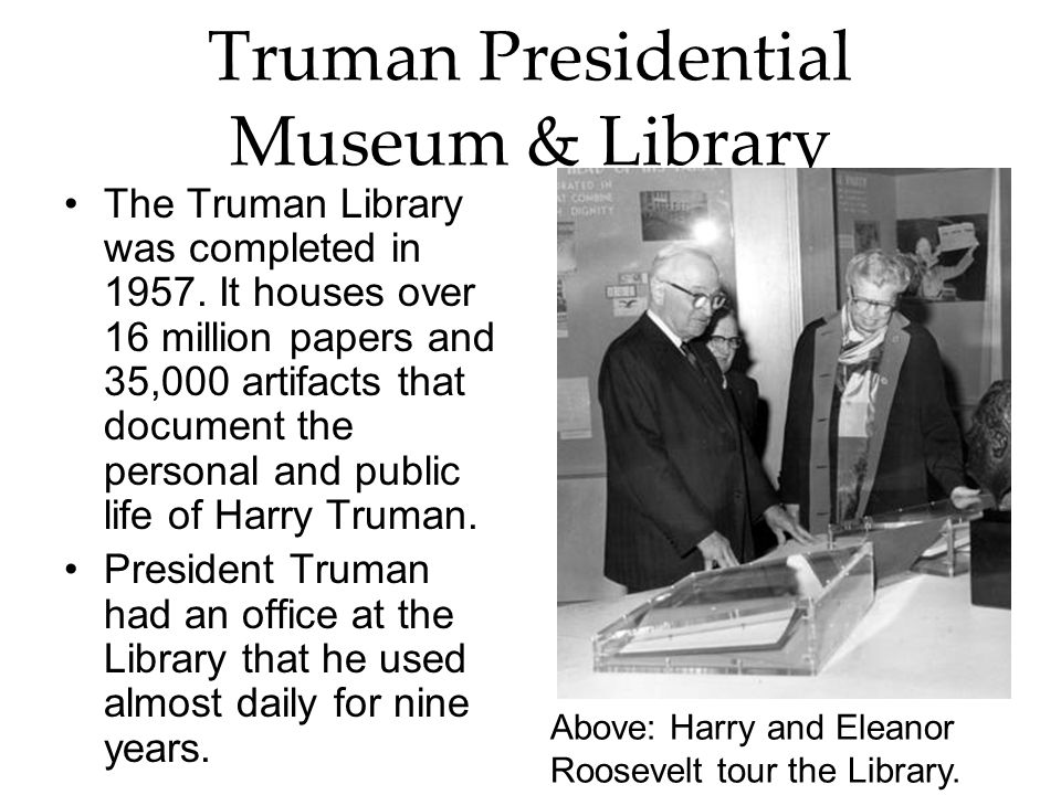 Truman Presidential Museum & Library The Truman Library was completed in 1957. It houses over 16 million papers and 35,000 artifacts that document the