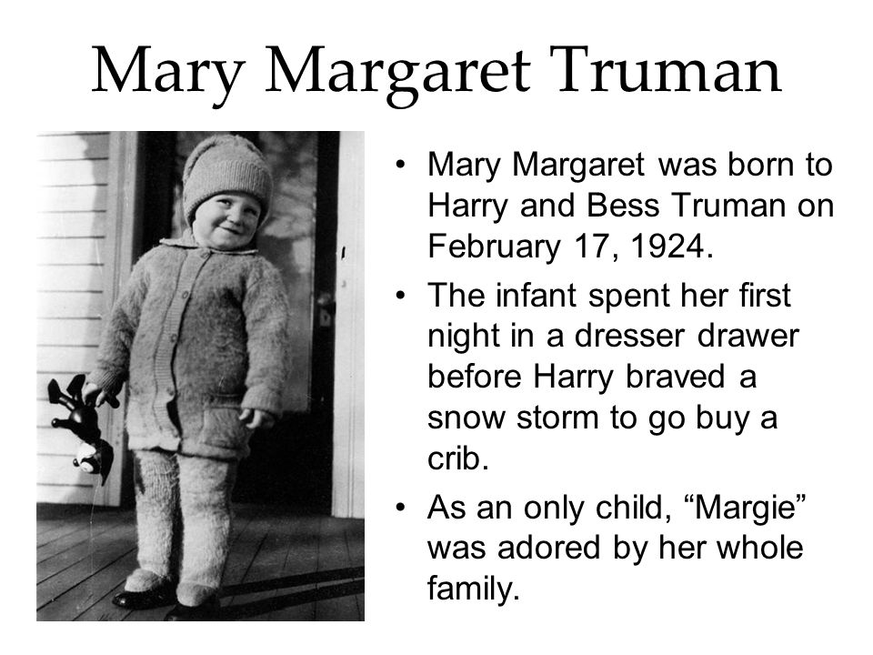 Mary Margaret Truman Mary Margaret was born to Harry and Bess Truman on February 17, 1924. The infant spent her first night in a dresser drawer before